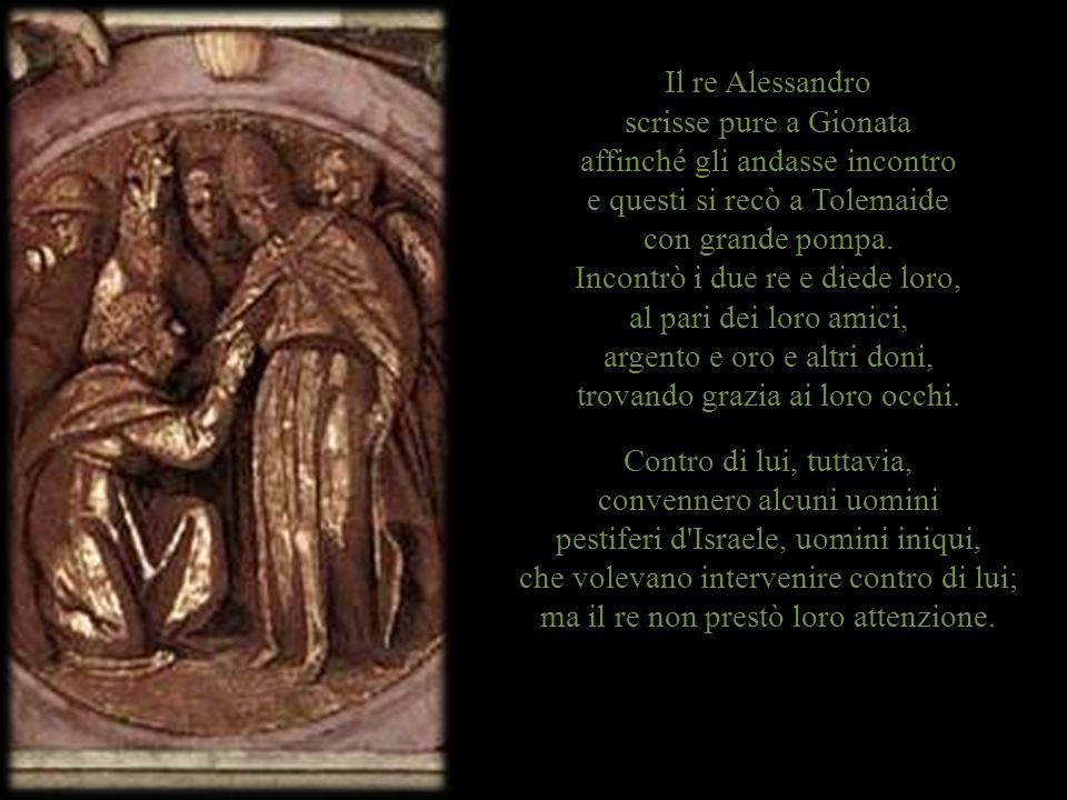 Il re Alessandro scrisse pure a Gionata affinché gli andasse incontro e questi si recò a Tolemaide con grande pompa.