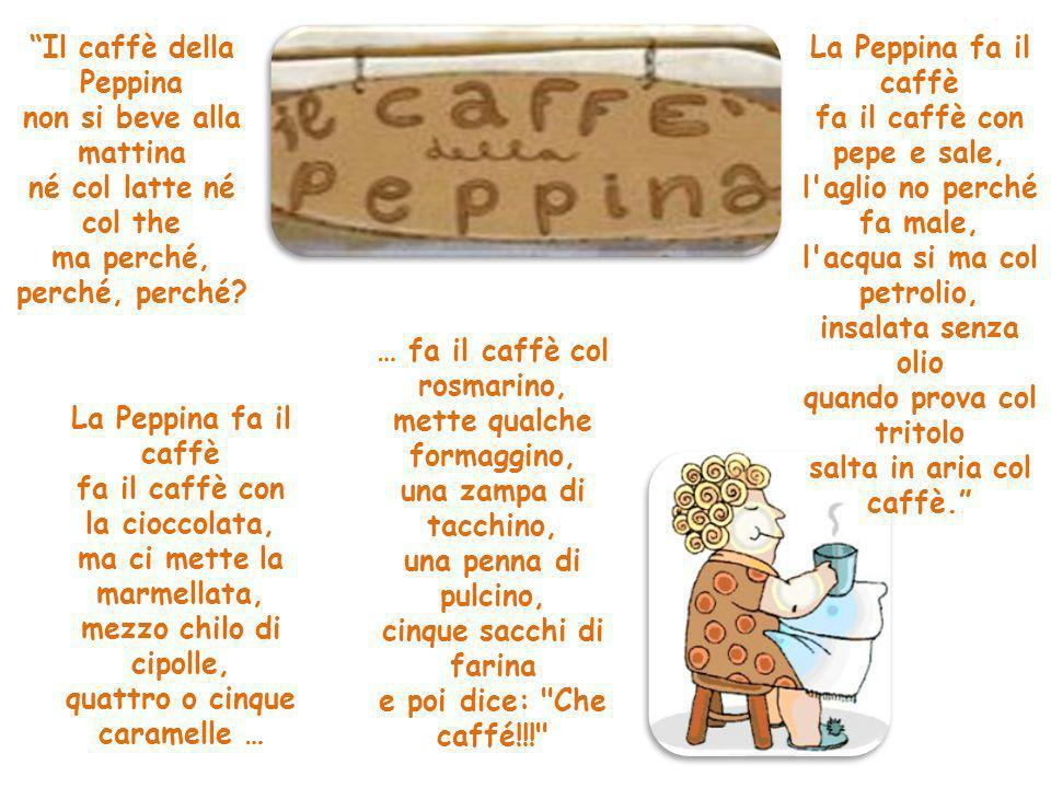 Il caffè della Peppina non si beve alla mattina né col latte né col the ma perché, perché, perché? La Peppina fa il caffè fa il caffè con la cioccolat