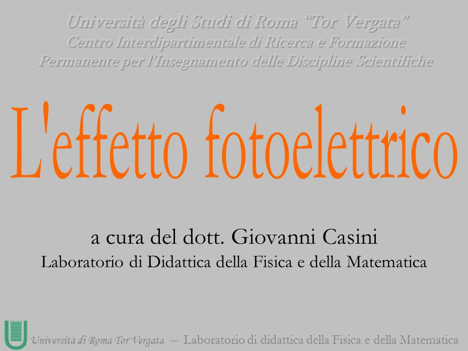 Università di Roma Tor Vergata Laboratorio di didattica della Fisica e della Matematica a cura del dott. Giovanni Casini Laboratorio di Didattica dell