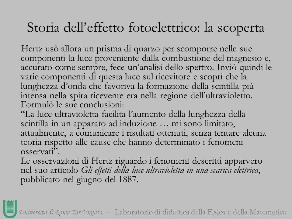 Università di Roma Tor Vergata Laboratorio di didattica della Fisica e della Matematica Storia delleffetto fotoelettrico: la scoperta Hertz usò allora