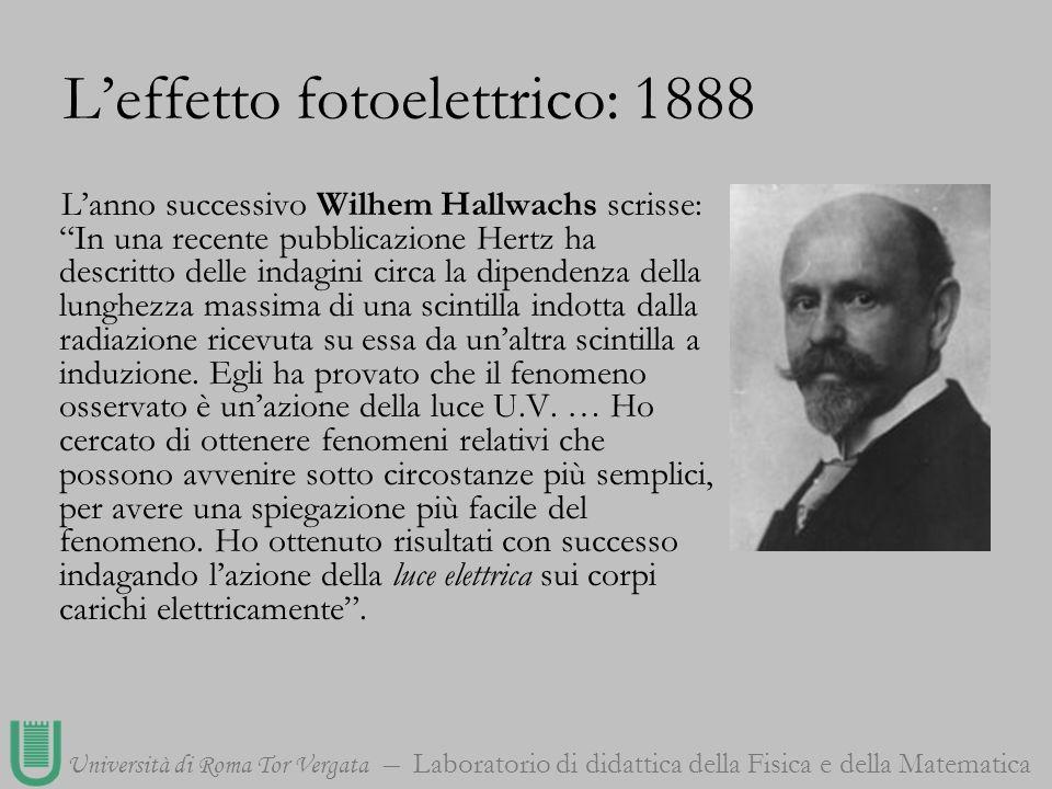 Università di Roma Tor Vergata Laboratorio di didattica della Fisica e della Matematica Leffetto fotoelettrico: 1888 Lanno successivo Wilhem Hallwachs