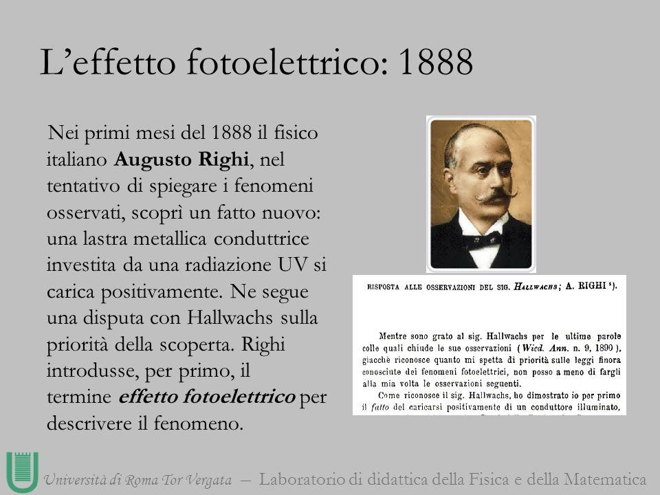 Università di Roma Tor Vergata Laboratorio di didattica della Fisica e della Matematica Leffetto fotoelettrico: 1888 Nei primi mesi del 1888 il fisico