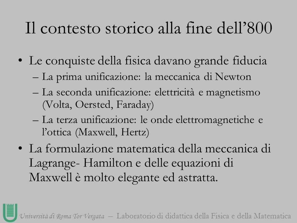 Università di Roma Tor Vergata Laboratorio di didattica della Fisica e della Matematica Il contesto storico alla fine dell800 Emilio Segrè scrive: «Alla fine del XIX secolo la fisica classica aveva raggiunto una struttura mirabile.
