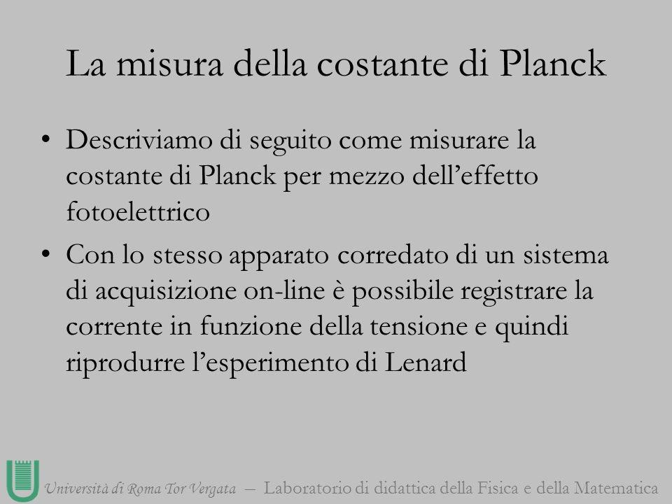 Università di Roma Tor Vergata Laboratorio di didattica della Fisica e della Matematica La misura della costante di Planck Descriviamo di seguito come
