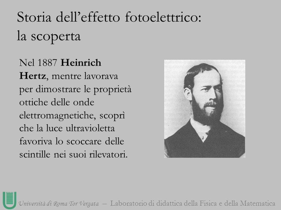 Università di Roma Tor Vergata Laboratorio di didattica della Fisica e della Matematica Nel 1887 Heinrich Hertz, mentre lavorava per dimostrare le pro
