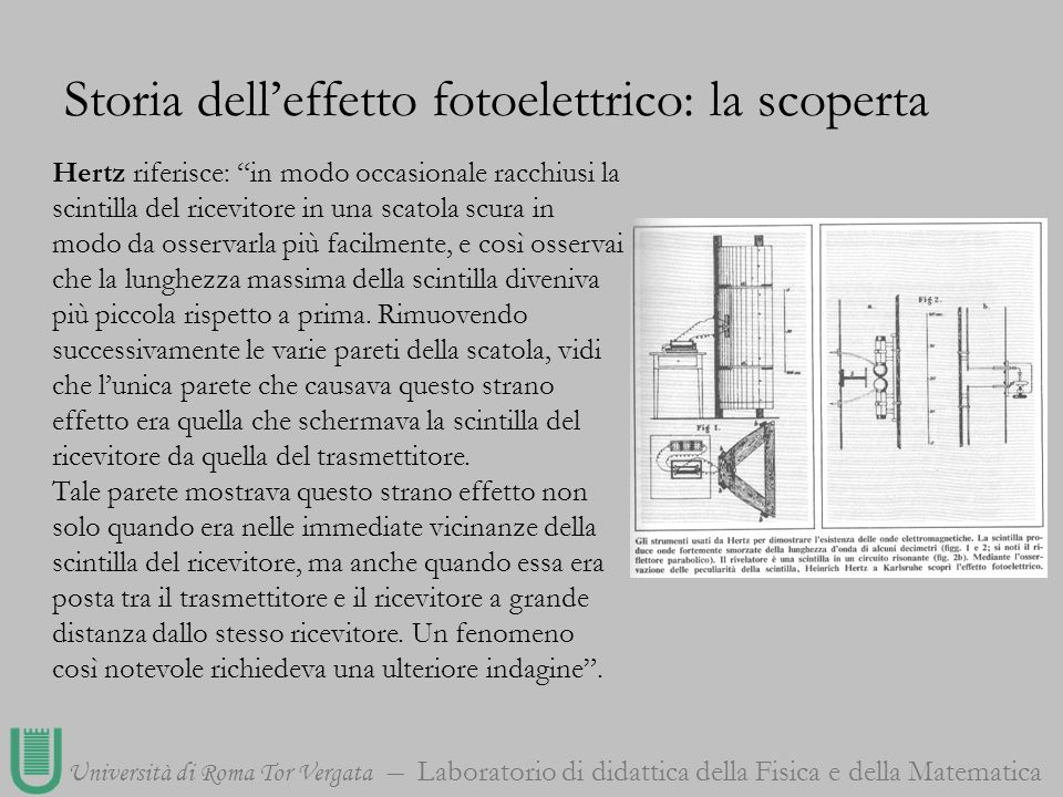 Università di Roma Tor Vergata Laboratorio di didattica della Fisica e della Matematica Storia delleffetto fotoelettrico: la scoperta Allora Hertz cominciò unanalisi più approfondita.