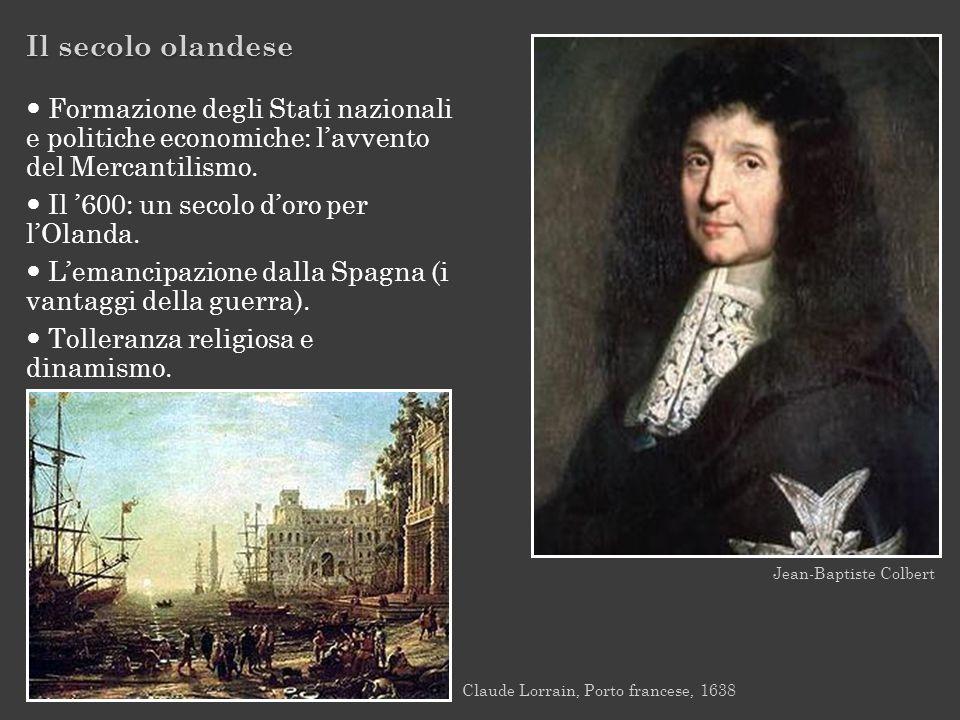 Il secolo olandese Jean-Baptiste Colbert Claude Lorrain, Porto francese, 1638 Formazione degli Stati nazionali e politiche economiche: lavvento del Me
