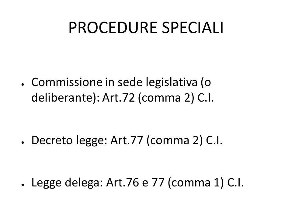 PROCEDURE SPECIALI Commissione in sede legislativa (o deliberante): Art.72 (comma 2) C.I. Decreto legge: Art.77 (comma 2) C.I. Legge delega: Art.76 e