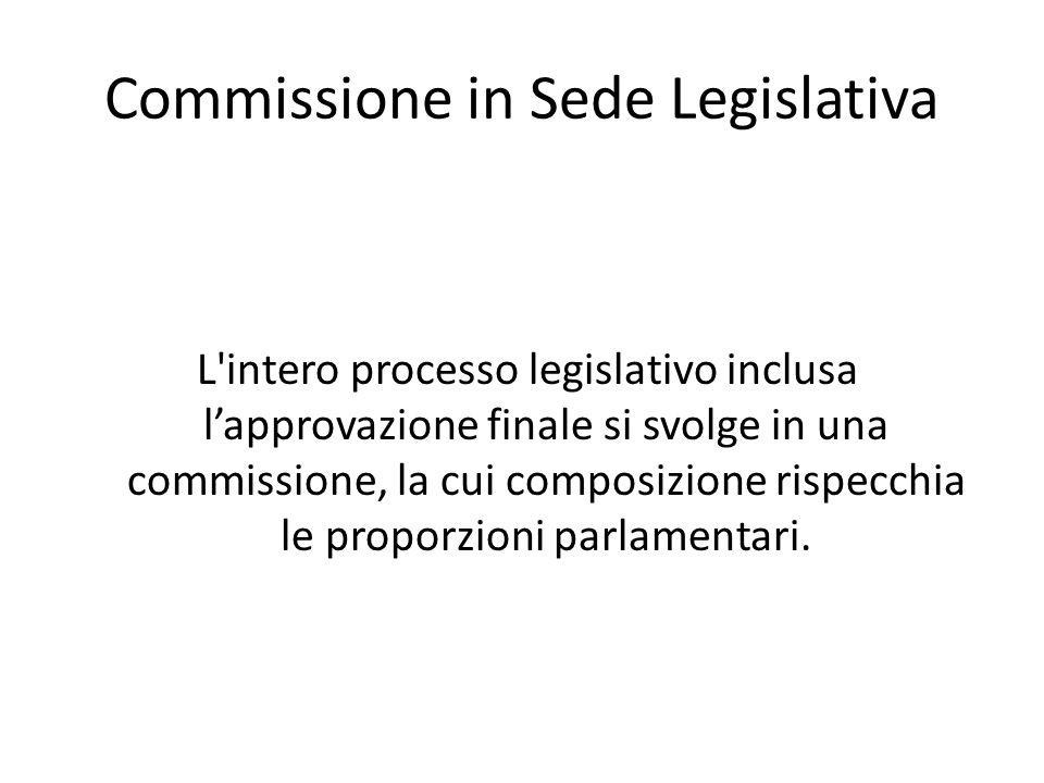 Commissione in Sede Legislativa L'intero processo legislativo inclusa lapprovazione finale si svolge in una commissione, la cui composizione rispecchi