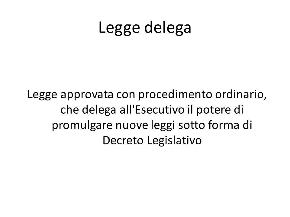 Legge delega Legge approvata con procedimento ordinario, che delega all'Esecutivo il potere di promulgare nuove leggi sotto forma di Decreto Legislati