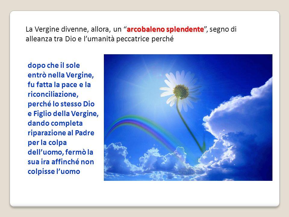 arcobaleno splendente La Vergine divenne, allora, un arcobaleno splendente, segno di alleanza tra Dio e lumanità peccatrice perché dopo che il sole en