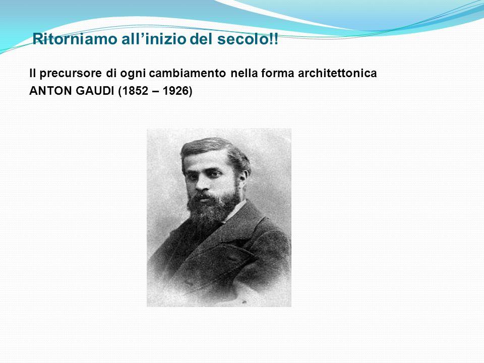 Ritorniamo allinizio del secolo!! Il precursore di ogni cambiamento nella forma architettonica ANTON GAUDI (1852 – 1926)