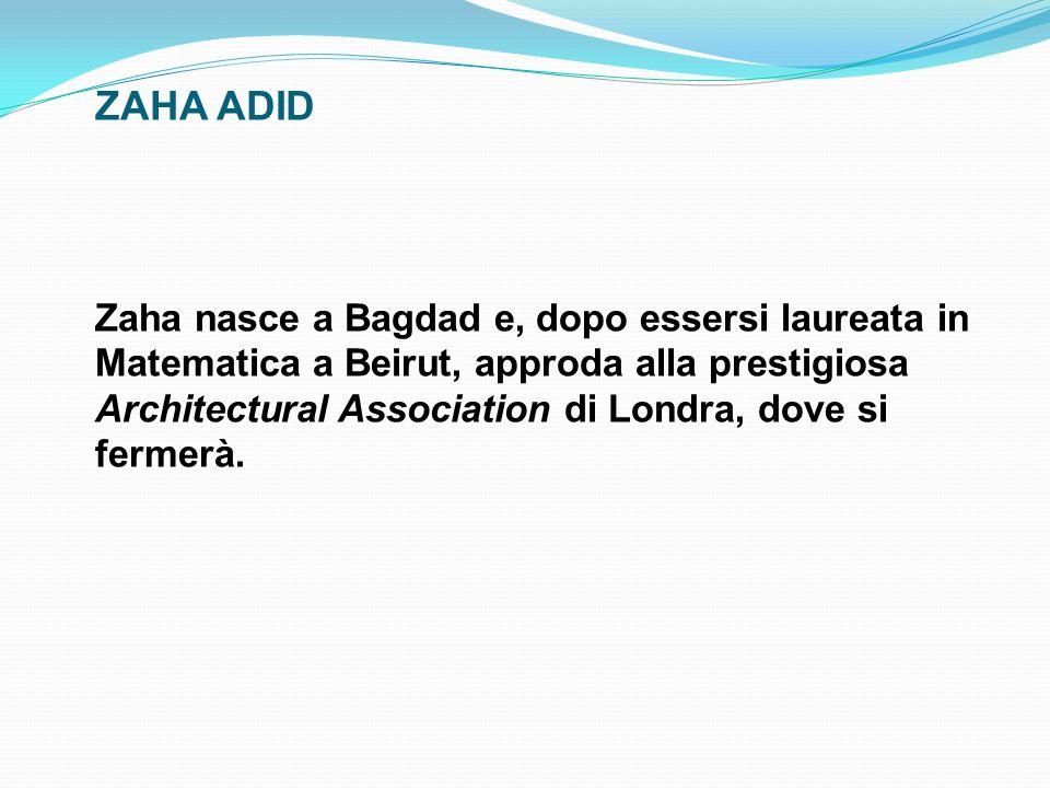 ZAHA ADID Zaha nasce a Bagdad e, dopo essersi laureata in Matematica a Beirut, approda alla prestigiosa Architectural Association di Londra, dove si f