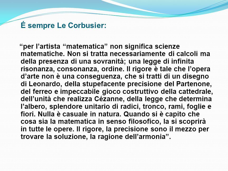 É sempre Le Corbusier: per lartista matematica non significa scienze matematiche. Non si tratta necessariamente di calcoli ma della presenza di una so