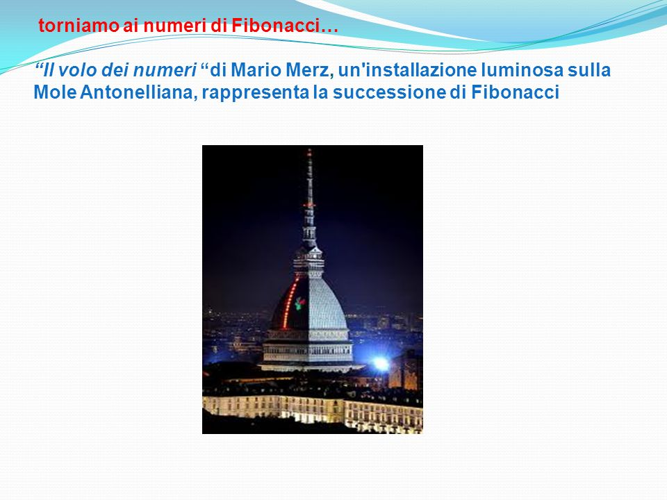 torniamo ai numeri di Fibonacci… Il volo dei numeri di Mario Merz, un'installazione luminosa sulla Mole Antonelliana, rappresenta la successione di Fi