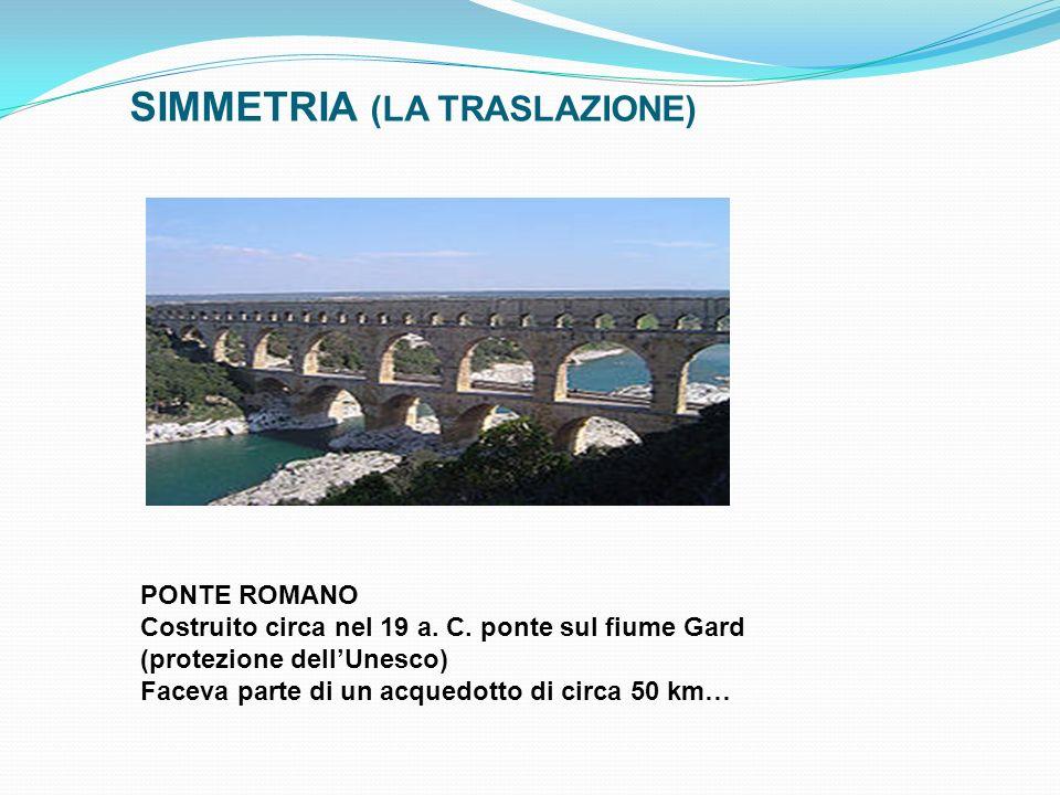SIMMETRIA (LA TRASLAZIONE) PONTE ROMANO Costruito circa nel 19 a. C. ponte sul fiume Gard (protezione dellUnesco) Faceva parte di un acquedotto di cir