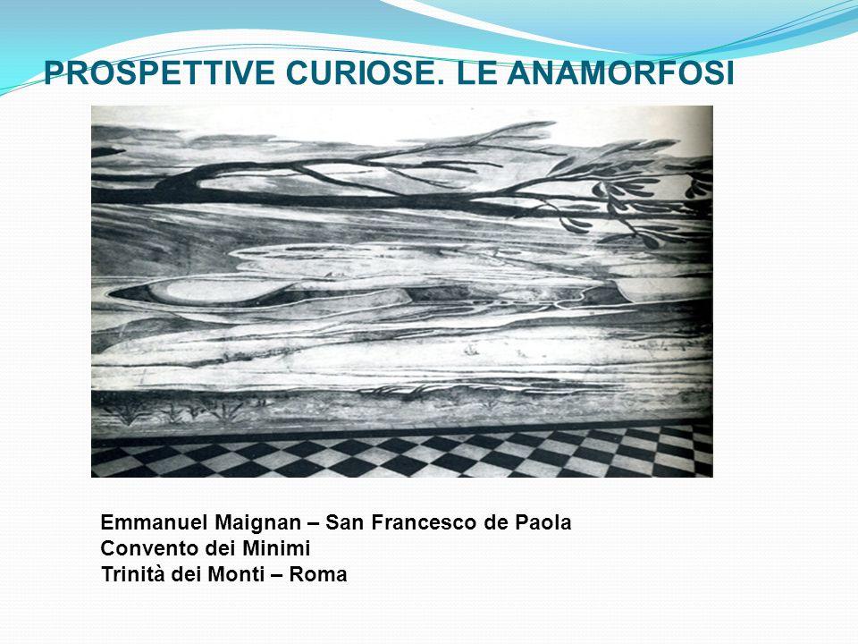 PROSPETTIVE CURIOSE. LE ANAMORFOSI Emmanuel Maignan – San Francesco de Paola Convento dei Minimi Trinità dei Monti – Roma