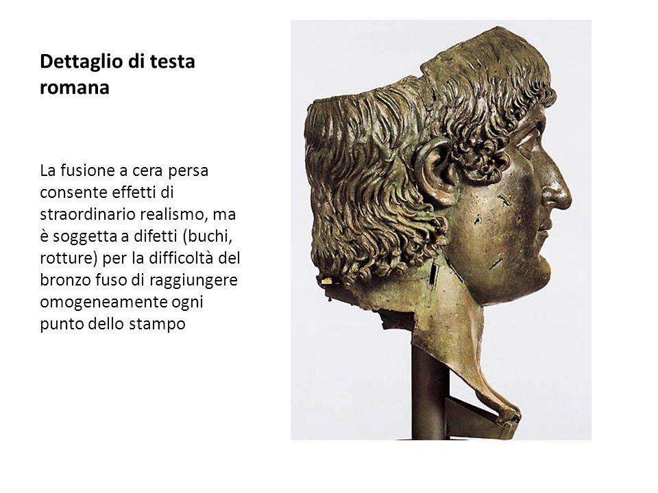 Dettaglio di testa romana La fusione a cera persa consente effetti di straordinario realismo, ma è soggetta a difetti (buchi, rotture) per la difficol