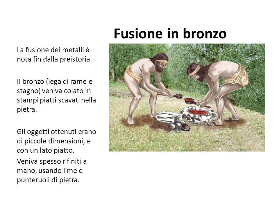 Fusione in bronzo La fusione dei metalli è nota fin dalla preistoria. Il bronzo (lega di rame e stagno) veniva colato in stampi piatti scavati nella p