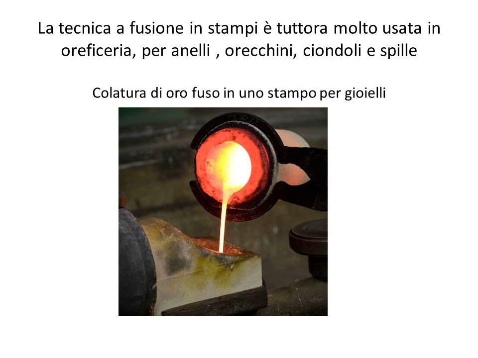 La tecnica a fusione in stampi è tuttora molto usata in oreficeria, per anelli, orecchini, ciondoli e spille Colatura di oro fuso in uno stampo per gi