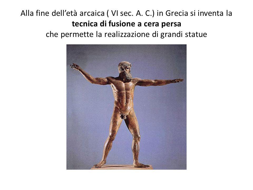 Alla fine delletà arcaica ( VI sec. A. C.) in Grecia si inventa la tecnica di fusione a cera persa che permette la realizzazione di grandi statue