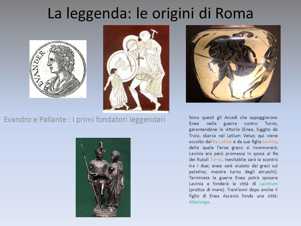 La leggenda: le origini di Roma Evandro e Pallante : i primi fondatori leggendari Sono questi gli Arcadi che appoggiarono Enea nella guerra contro Tur