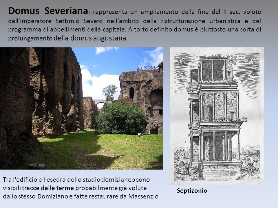 Domus Severiana : rappresenta un ampliamento della fine del II sec. voluto dall'imperatore Settimio Severo nell'ambito della ristrutturazione urbanist