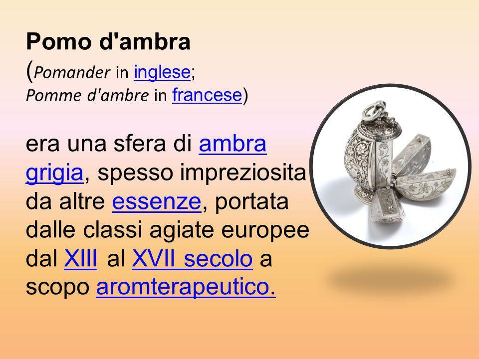Pomo d'ambra ( Pomander in inglese; Pomme d'ambre in francese) era una sfera di ambra grigia, spesso impreziosita da altre essenze, portata dalle clas