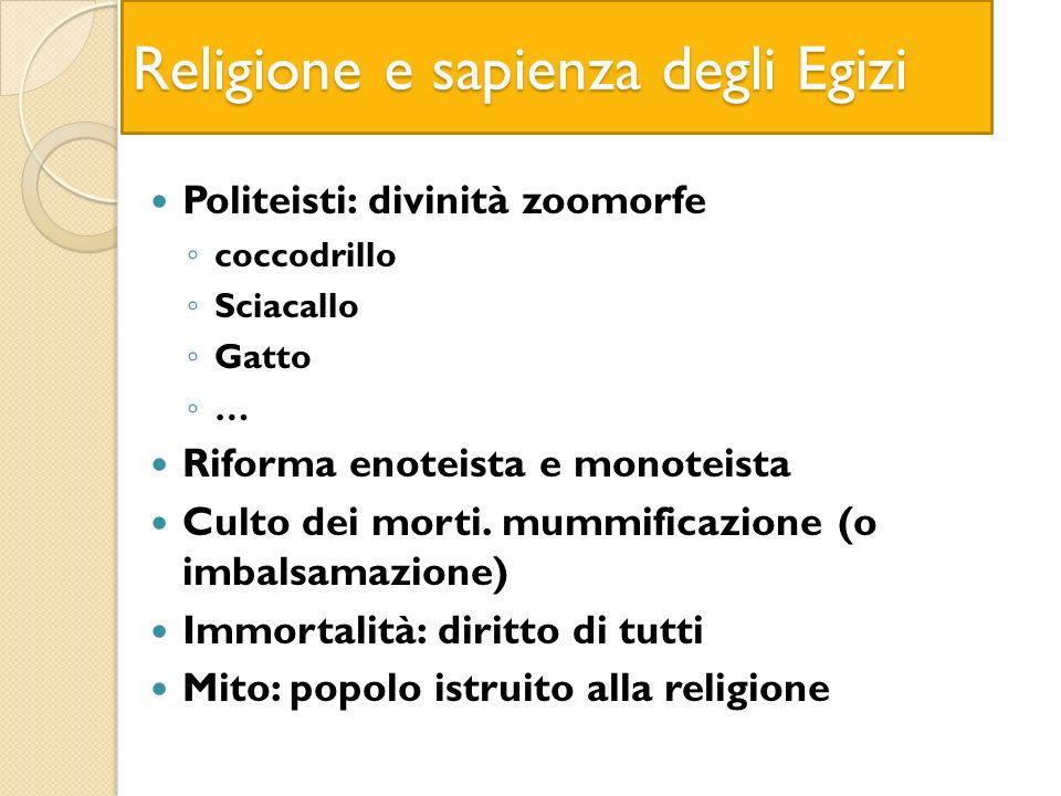 Religione e sapienza degli Egizi Politeisti: divinità zoomorfe coccodrillo Sciacallo Gatto … Riforma enoteista e monoteista Culto dei morti. mummifica