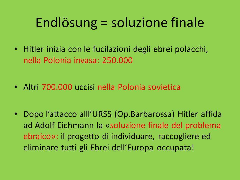 Endlösung = soluzione finale Hitler inizia con le fucilazioni degli ebrei polacchi, nella Polonia invasa: 250.000 Altri 700.000 uccisi nella Polonia s