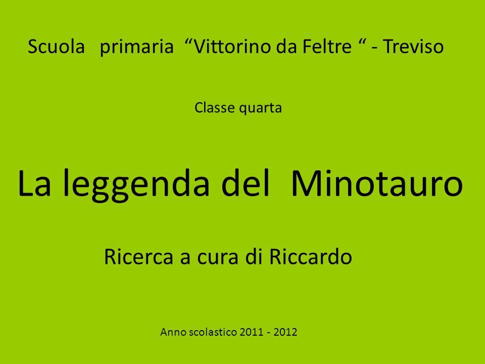 Scuola primaria Vittorino da Feltre - Treviso Classe quarta La leggenda del Minotauro Ricerca a cura di Riccardo Anno scolastico 2011 - 2012