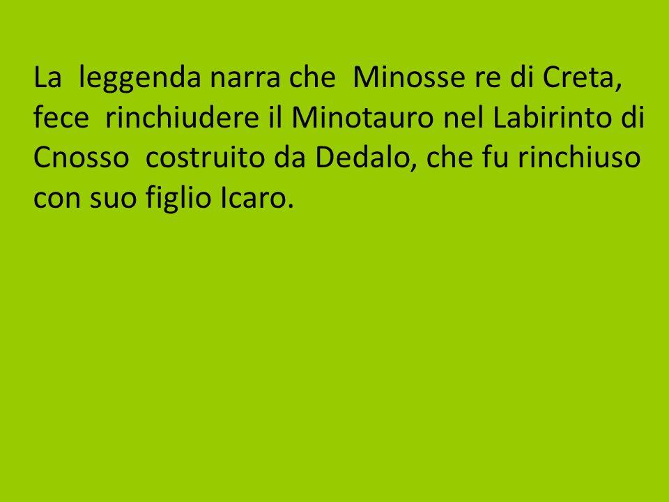 La leggenda narra che Minosse re di Creta, fece rinchiudere il Minotauro nel Labirinto di Cnosso costruito da Dedalo, che fu rinchiuso con suo figlio