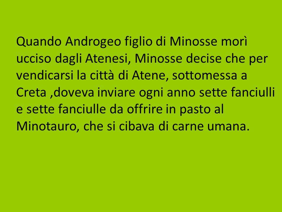 Quando Androgeo figlio di Minosse morì ucciso dagli Atenesi, Minosse decise che per vendicarsi la città di Atene, sottomessa a Creta,doveva inviare og