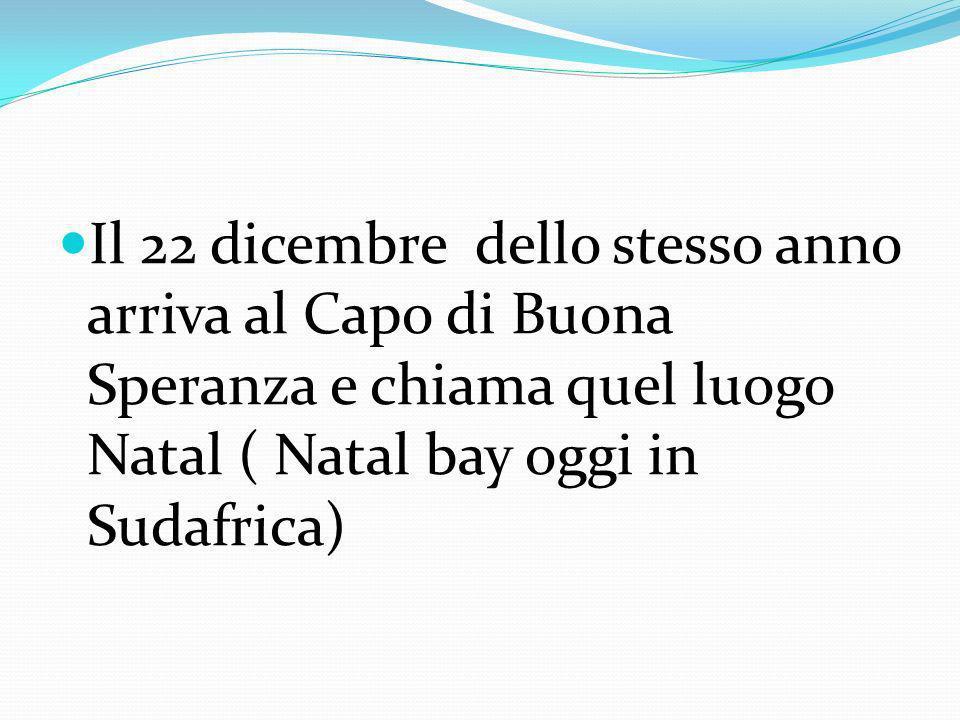 Il 22 dicembre dello stesso anno arriva al Capo di Buona Speranza e chiama quel luogo Natal ( Natal bay oggi in Sudafrica)