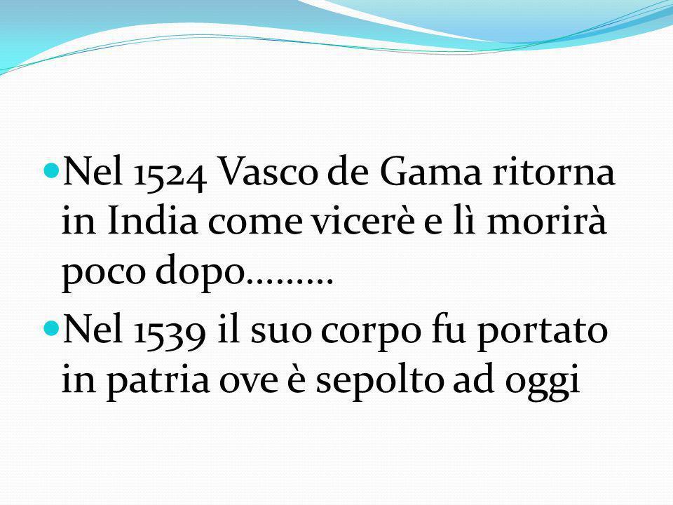 Nel 1524 Vasco de Gama ritorna in India come vicerè e lì morirà poco dopo……… Nel 1539 il suo corpo fu portato in patria ove è sepolto ad oggi