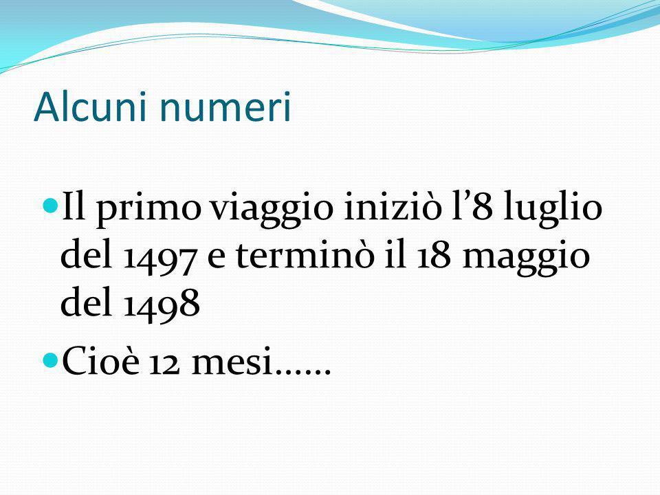 Alcuni numeri Il primo viaggio iniziò l8 luglio del 1497 e terminò il 18 maggio del 1498 Cioè 12 mesi……