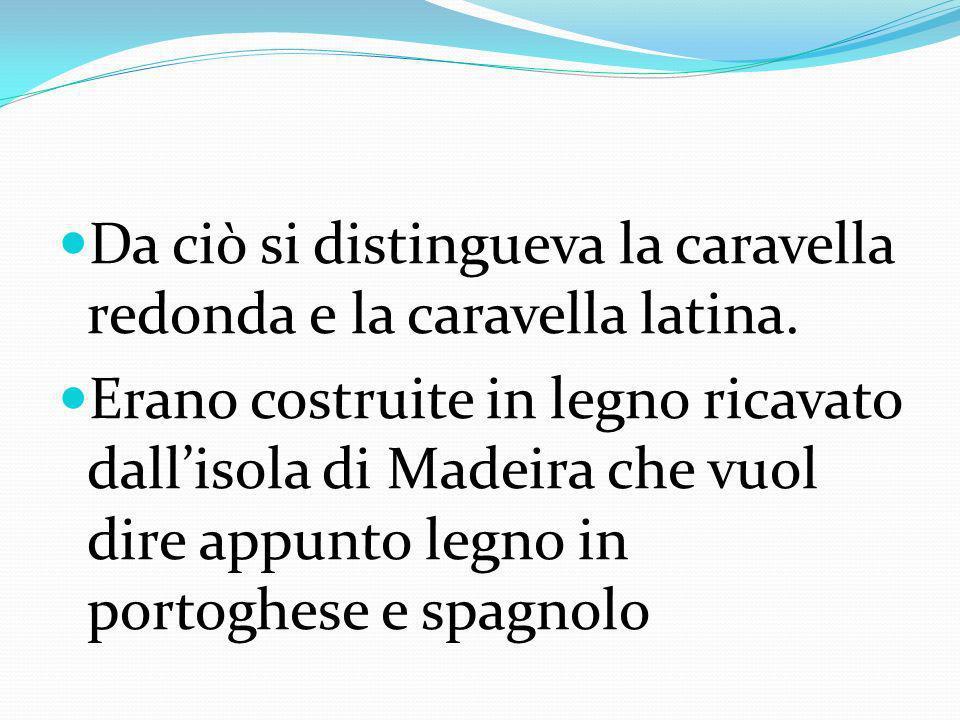Da ciò si distingueva la caravella redonda e la caravella latina. Erano costruite in legno ricavato dallisola di Madeira che vuol dire appunto legno i