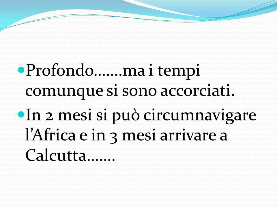 Profondo…….ma i tempi comunque si sono accorciati. In 2 mesi si può circumnavigare lAfrica e in 3 mesi arrivare a Calcutta…….