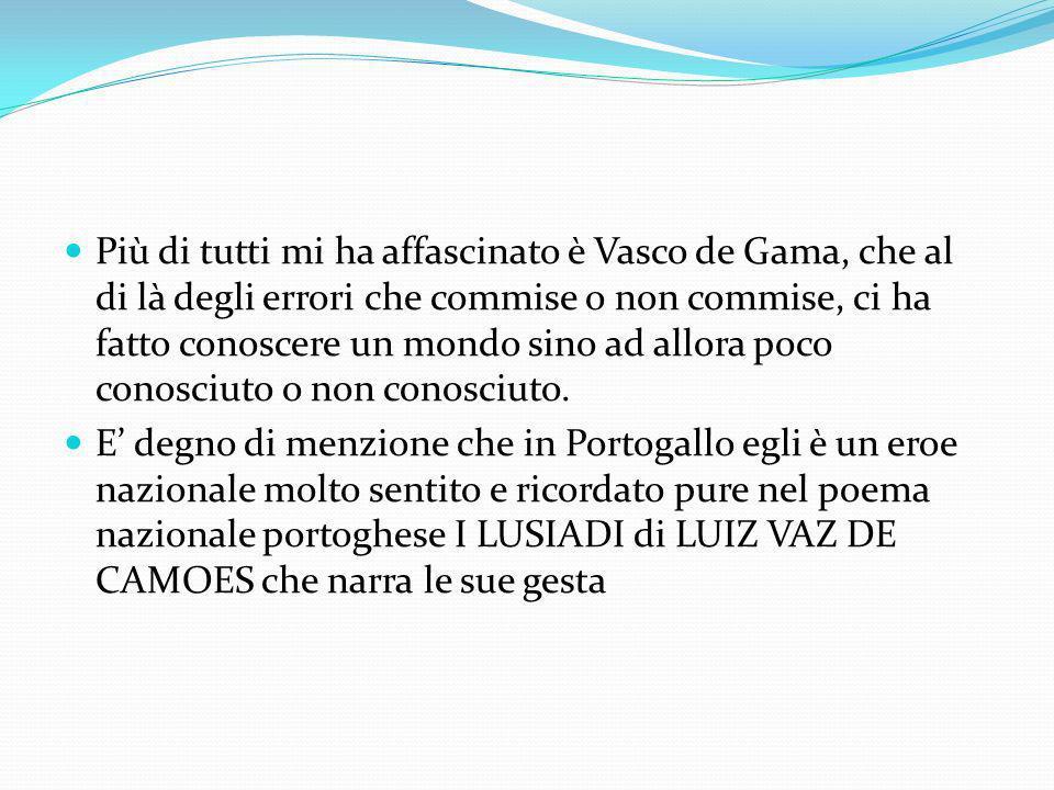 Più di tutti mi ha affascinato è Vasco de Gama, che al di là degli errori che commise o non commise, ci ha fatto conoscere un mondo sino ad allora poc