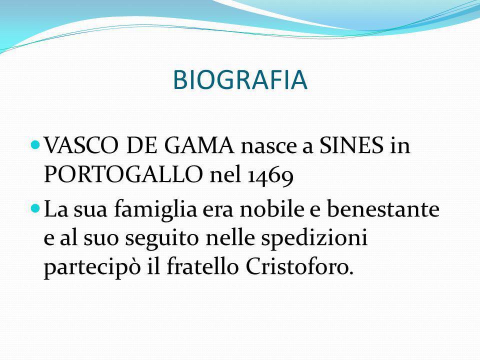 BIOGRAFIA VASCO DE GAMA nasce a SINES in PORTOGALLO nel 1469 La sua famiglia era nobile e benestante e al suo seguito nelle spedizioni partecipò il fr