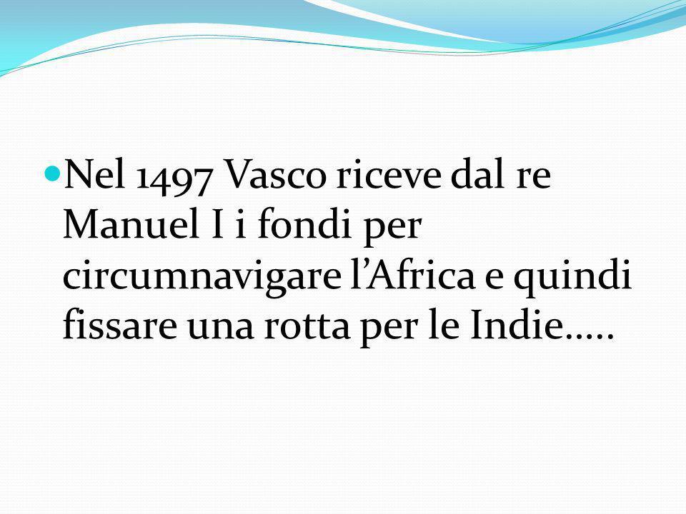 Nel 1497 Vasco riceve dal re Manuel I i fondi per circumnavigare lAfrica e quindi fissare una rotta per le Indie…..