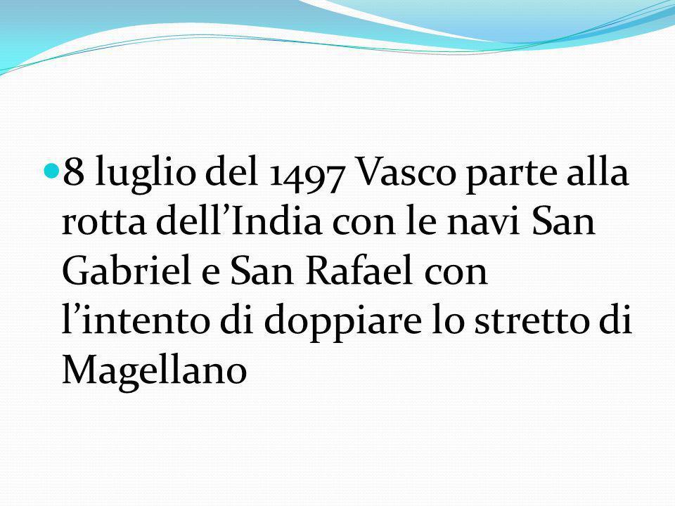 8 luglio del 1497 Vasco parte alla rotta dellIndia con le navi San Gabriel e San Rafael con lintento di doppiare lo stretto di Magellano