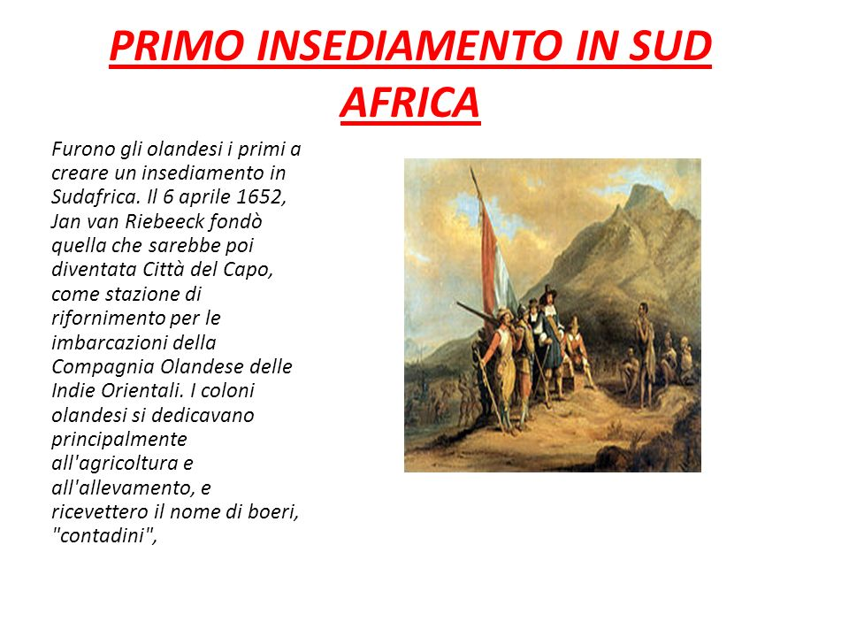 PRIMO INSEDIAMENTO IN SUD AFRICA Furono gli olandesi i primi a creare un insediamento in Sudafrica. Il 6 aprile 1652, Jan van Riebeeck fondò quella ch