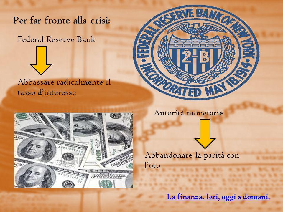 Per far fronte alla crisi: Federal Reserve Bank Autorità monetarie Abbassare radicalmente il tasso dinteresse Abbandonare la parità con loro La finanza.