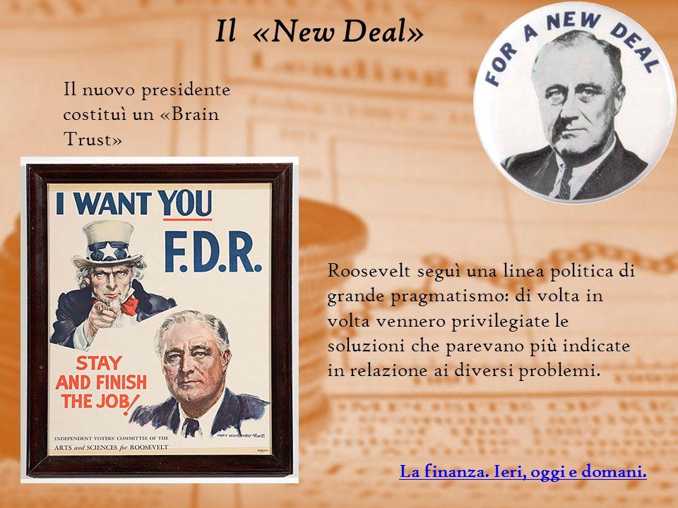 Il «New Deal» Il nuovo presidente costituì un «Brain Trust» Roosevelt seguì una linea politica di grande pragmatismo: di volta in volta vennero privilegiate le soluzioni che parevano più indicate in relazione ai diversi problemi.