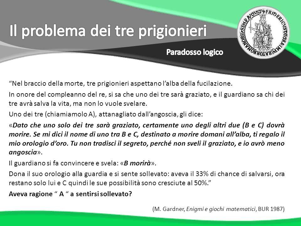 Formalizziamo il problema: Indichiamo con S A levento: {A si salverà} e con S B e S C gli eventi analoghi relativi agli altri due prigionieri.