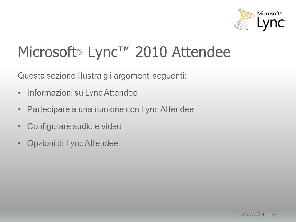 Microsoft ® Lync 2010 Attendee T ORNA A O BIETTIVI Questa sezione illustra gli argomenti seguenti: Informazioni su Lync Attendee Partecipare a una riu