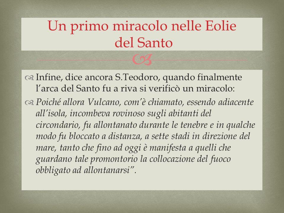 Infine, dice ancora S.Teodoro, quando finalmente larca del Santo fu a riva si verificò un miracolo: Poiché allora Vulcano, comè chiamato, essendo adia
