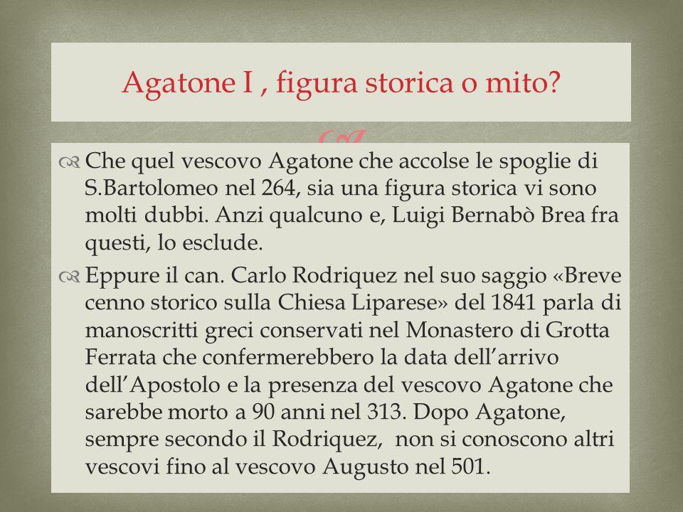 Che quel vescovo Agatone che accolse le spoglie di S.Bartolomeo nel 264, sia una figura storica vi sono molti dubbi. Anzi qualcuno e, Luigi Bernabò Br