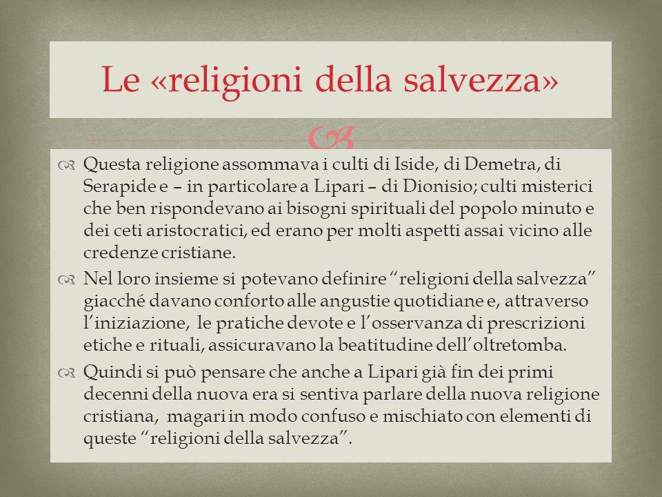 Questa religione assommava i culti di Iside, di Demetra, di Serapide e – in particolare a Lipari – di Dionisio; culti misterici che ben rispondevano a